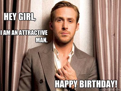 Hey girl, Happy Birthday! i am an attractive man. - Hey girl, Happy Birthday! i am an attractive man.  Ryan Gosling Birthday