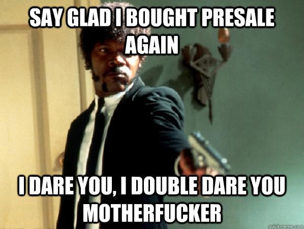 say glad I bought presale again i dare you, i double dare you motherfucker - say glad I bought presale again i dare you, i double dare you motherfucker  Say It Again Sam
