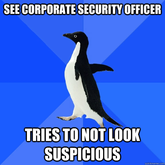 See corporate security officer Tries to not look suspicious - See corporate security officer Tries to not look suspicious  Socially Awkward Penguin