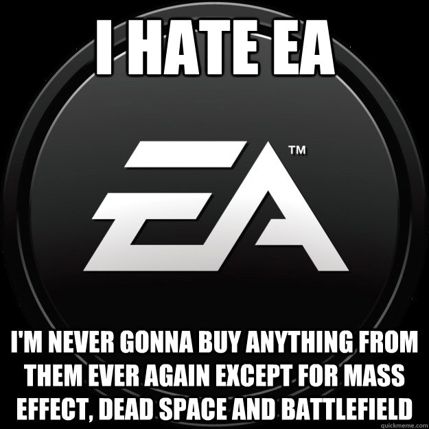 I HATE EA I'm never gonna buy anything from them ever again except for mass effect, dead space and battlefield - I HATE EA I'm never gonna buy anything from them ever again except for mass effect, dead space and battlefield  Misc