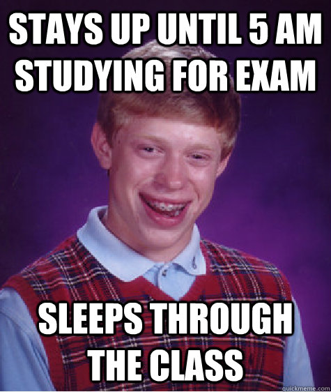 Stays up until 5 AM studying for exam sleeps through the class - Stays up until 5 AM studying for exam sleeps through the class  Bad Luck Brian