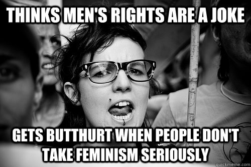 thinks men's rights are a joke gets butthurt when people don't take feminism seriously  Hypocrite Feminist