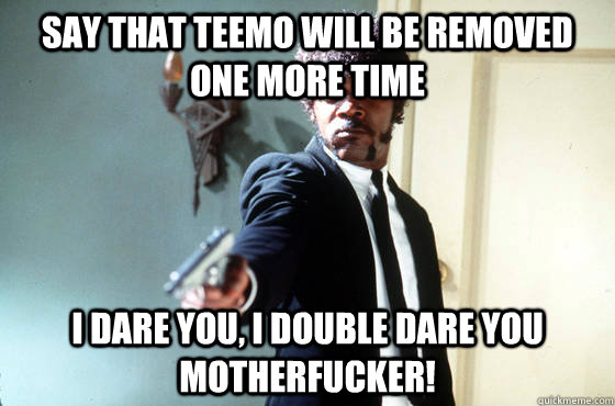 Say that teemo will be removed one more time i dare you, i double dare you motherfucker! - Say that teemo will be removed one more time i dare you, i double dare you motherfucker!  I Double Dare You