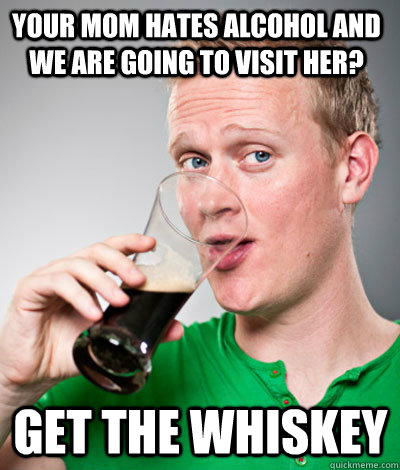 Your mom hates alcohol and we are going to visit her? Get the Whiskey  Extremely Irish guy