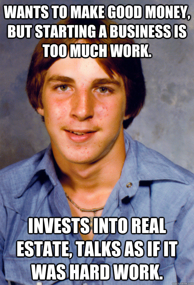 Wants to make good money, but starting a business is too much work. Invests into real estate, talks as if it was hard work. - Wants to make good money, but starting a business is too much work. Invests into real estate, talks as if it was hard work.  Old Economy Steven