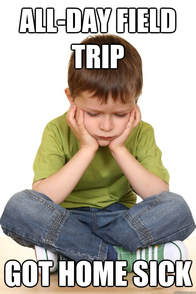 all-day Field trip Got home sick - all-day Field trip Got home sick  First grade problems
