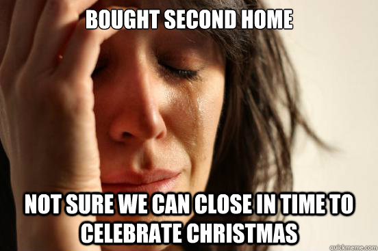 Bought second home Not sure we can close in time to celebrate christmas - Bought second home Not sure we can close in time to celebrate christmas  First World Problems