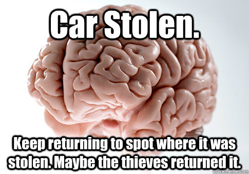 Car Stolen. Keep returning to spot where it was stolen. Maybe the thieves returned it. - Car Stolen. Keep returning to spot where it was stolen. Maybe the thieves returned it.  Scumbag Brain