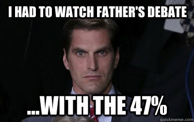 I had to watch father's debate ...with the 47%