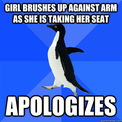 Girl brushes up against arm as she is taking her seat Apologizes