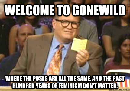 Welcome to gonewild Where the poses are all the same, and the past hundred years of feminism don't matter. - Welcome to gonewild Where the poses are all the same, and the past hundred years of feminism don't matter.  Whose Line