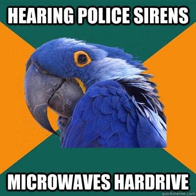 hearing police sirens Microwaves hardrive - hearing police sirens Microwaves hardrive  Paranoid Parrot