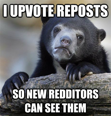 I upvote reposts so new redditors can see them - I upvote reposts so new redditors can see them  Confession Bear