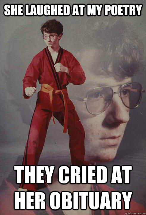 She laughed at my poetry they cried at her obituary - She laughed at my poetry they cried at her obituary  Karate Kyle