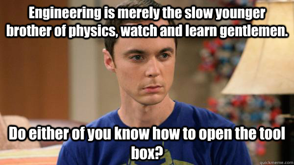 Engineering is merely the slow younger brother of physics, watch and learn gentlemen.  Do either of you know how to open the tool box? - Engineering is merely the slow younger brother of physics, watch and learn gentlemen.  Do either of you know how to open the tool box?  Misc