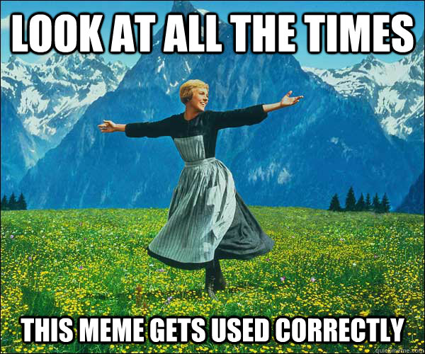 Look at all the times this meme gets used correctly - Look at all the times this meme gets used correctly  Sound of Music