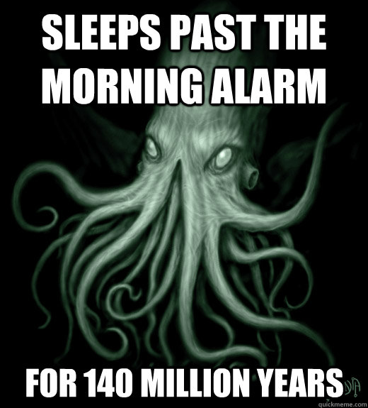 Sleeps past the morning alarm for 140 million years