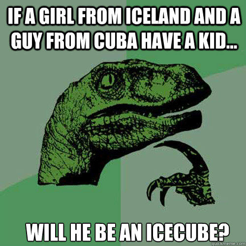 if a girl from iceland and a guy from cuba have a kid... will he be an icecube? - if a girl from iceland and a guy from cuba have a kid... will he be an icecube?  Philosoraptor