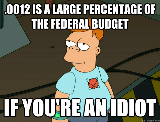 .0012 is a large percentage of the federal budget If You're an idiot