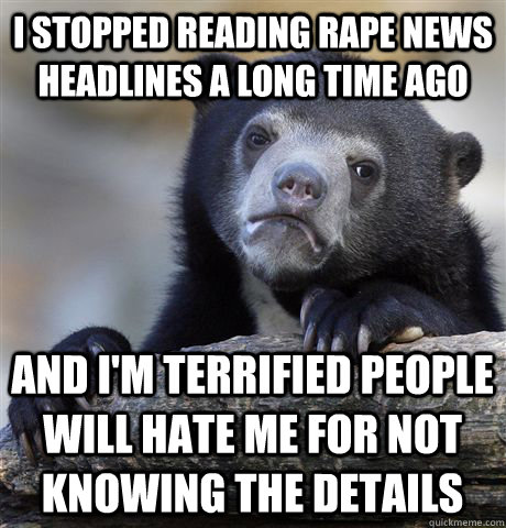I stopped reading rape news headlines a long time ago and i'm terrified people will hate me for not knowing the details - I stopped reading rape news headlines a long time ago and i'm terrified people will hate me for not knowing the details  Confession Bear