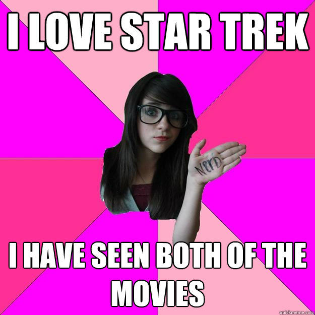 I love Star Trek I have seen both of the movies  Idiot Nerd Girl