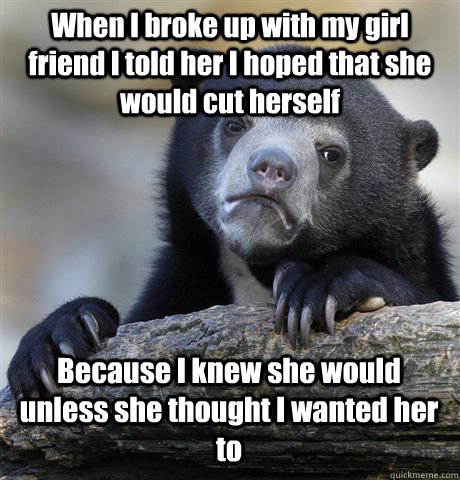 When I broke up with my girl friend I told her I hoped that she would cut herself  Because I knew she would unless she thought I wanted her to - When I broke up with my girl friend I told her I hoped that she would cut herself  Because I knew she would unless she thought I wanted her to  Confession Bear