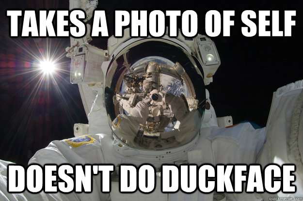 Takes a photo of self doesn't do duckface - Takes a photo of self doesn't do duckface  GG astronaut