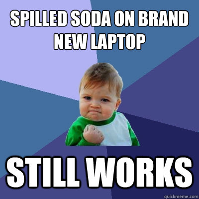 Spilled soda on brand new laptop still works - Spilled soda on brand new laptop still works  Success Kid