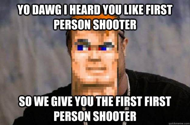 YO DAWG I HEARD YOU LIKE FIRST PERSON SHOOTER SO WE GIVE YOU THE FIRST FIRST PERSON SHOOTER - YO DAWG I HEARD YOU LIKE FIRST PERSON SHOOTER SO WE GIVE YOU THE FIRST FIRST PERSON SHOOTER  Misc