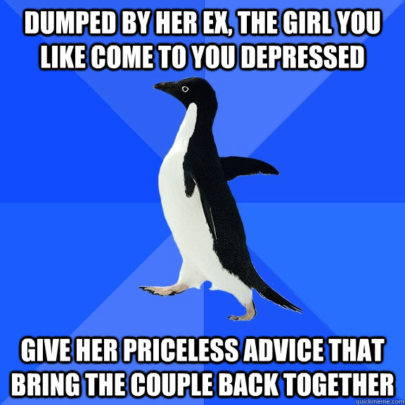dumped by her ex, the girl you like come to you depressed give her priceless advice that bring the couple back together - dumped by her ex, the girl you like come to you depressed give her priceless advice that bring the couple back together  Socially Awkward Penguin