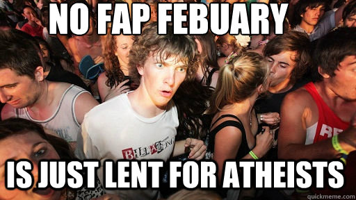 No Fap Febuary Is just lent for atheists - No Fap Febuary Is just lent for atheists  Sudden Clarity Clarence