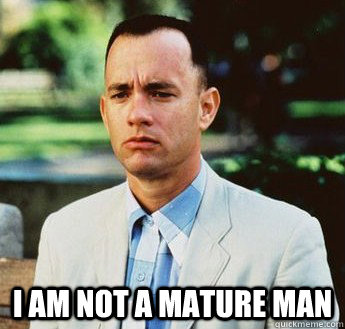 i am not a mature man -  i am not a mature man  forrest gump jenny