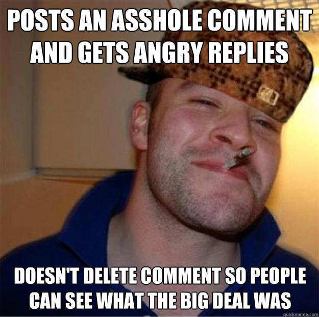Posts an asshole comment and gets angry replies Doesn't delete comment so people can see what the big deal was