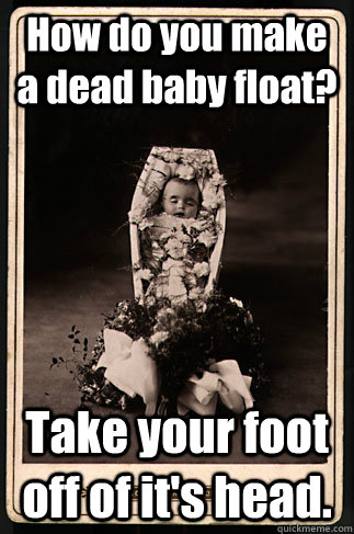 How do you make a dead baby float?  Take your foot off of it's head.  Scumbag Victorian Dead Baby