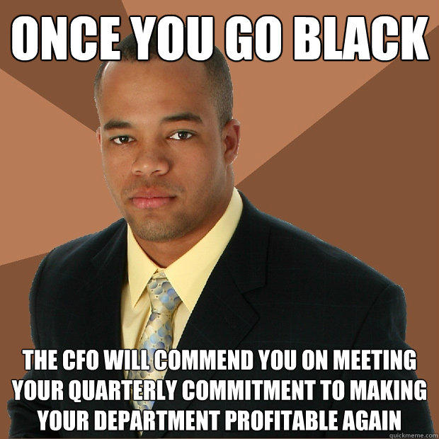 Once you go black the cfo will commend you on meeting your quarterly commitment to making your department profitable again - Once you go black the cfo will commend you on meeting your quarterly commitment to making your department profitable again  Successful Black Man