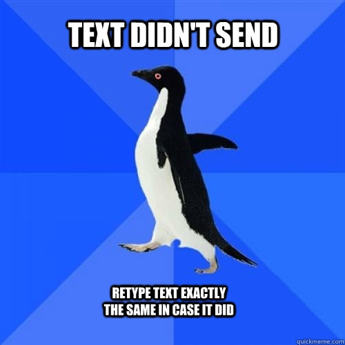 Text didn't send retype text exactly the same in case it did - Text didn't send retype text exactly the same in case it did  Socially Awkward Penguin Stoner