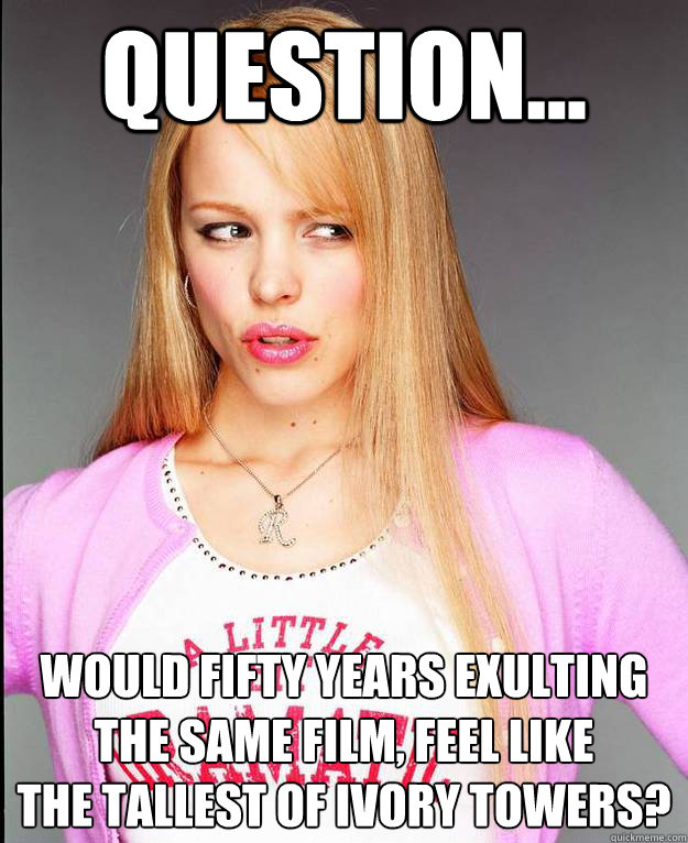 Question... Would Fifty years exulting the same film, feel like  the tallest of ivory towers?  Rachel McAdams Meme