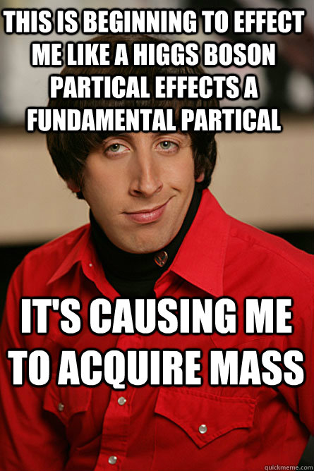 This is beginning to effect me like a higgs boson partical effects a fundamental partical  it's causing me to acquire mass - This is beginning to effect me like a higgs boson partical effects a fundamental partical  it's causing me to acquire mass  Pickup Line Scientist