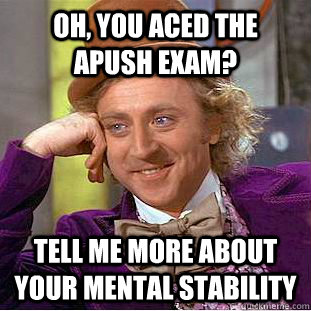 Oh, you aced the apush exam? Tell me more about your mental stability  Condescending Wonka