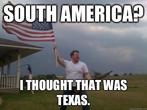South America? I thought that was Texas. - South America? I thought that was Texas.  Overly Patriotic American