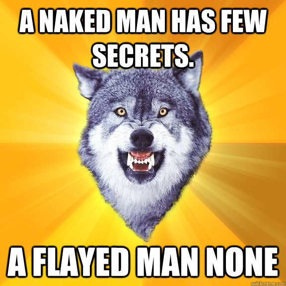 A naked man has few secrets. a flayed man none - A naked man has few secrets. a flayed man none  Courage Wolf
