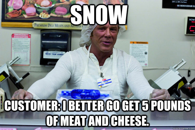 Snow Customer: I better go get 5 pounds of meat and cheese.