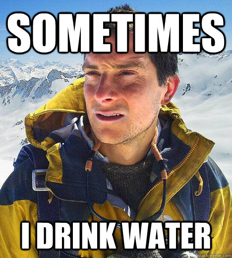 Sometimes I drink water  Bear Grylls
