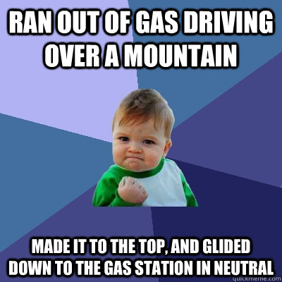 Ran out of gas driving over a mountain made it to the top, and glided down to the gas station in neutral - Ran out of gas driving over a mountain made it to the top, and glided down to the gas station in neutral  Success Kid