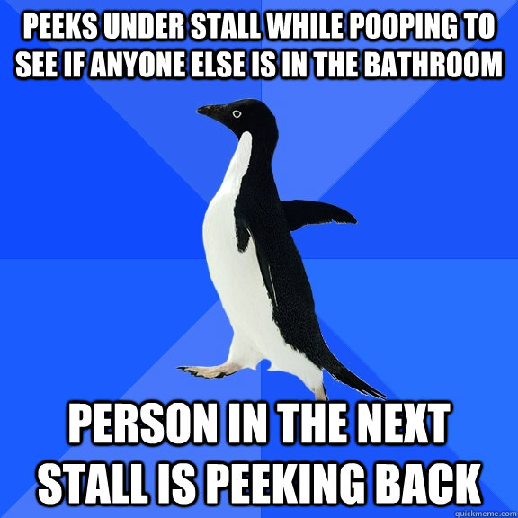 Peeks under stall while pooping to see if anyone else is in the bathroom person in the next stall is peeking back - Peeks under stall while pooping to see if anyone else is in the bathroom person in the next stall is peeking back  Socially Awkward Penguin