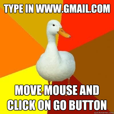 type in www.gmail.com move mouse and click on go button  Tech Impaired Duck