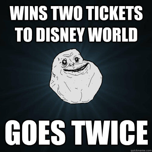 wins two tickets to disney world goes twice - wins two tickets to disney world goes twice  Forever Alone
