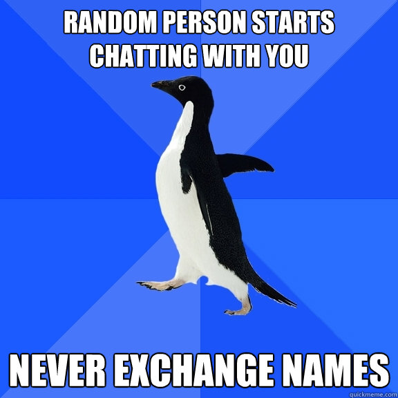 random person starts chatting with you Never exchange names - random person starts chatting with you Never exchange names  Socially Awkward Penguin