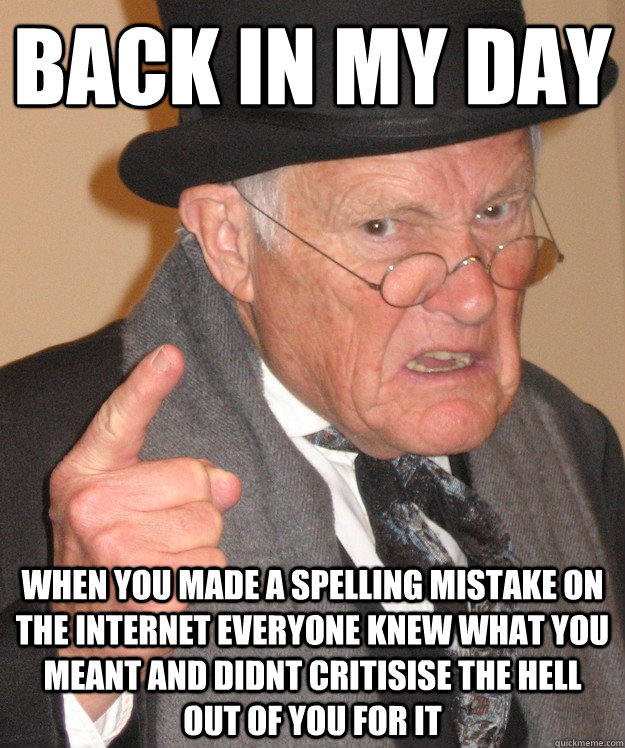 back in my day When you made a spelling mistake on the internet everyone knew what you meant and didnt critisise the hell out of you for it - back in my day When you made a spelling mistake on the internet everyone knew what you meant and didnt critisise the hell out of you for it  Misc