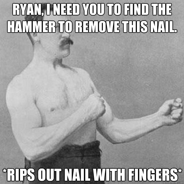 Ryan, I need you to find the hammer to remove this nail. *Rips out nail with fingers* - Ryan, I need you to find the hammer to remove this nail. *Rips out nail with fingers*  overly manly man